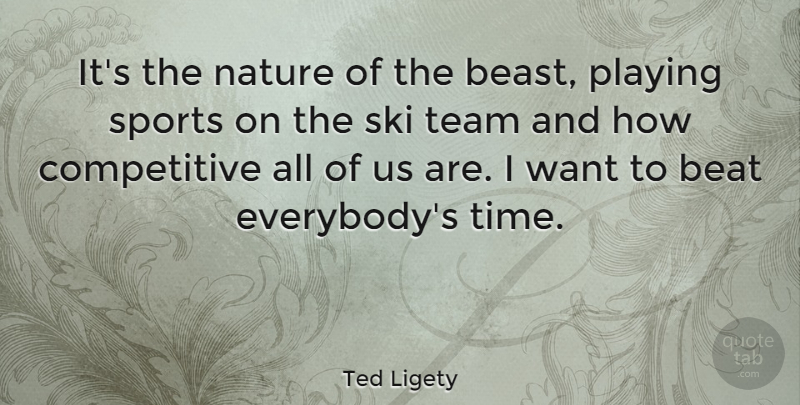 Ted Ligety Quote About Beat, Nature, Playing, Ski, Sports: Its The Nature Of The...