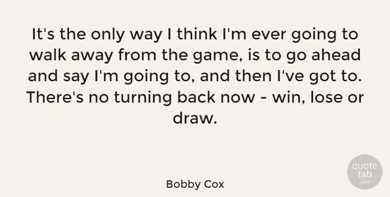 Bobby Cox Quote About Winning, Thinking, Games: Its The Only Way I...