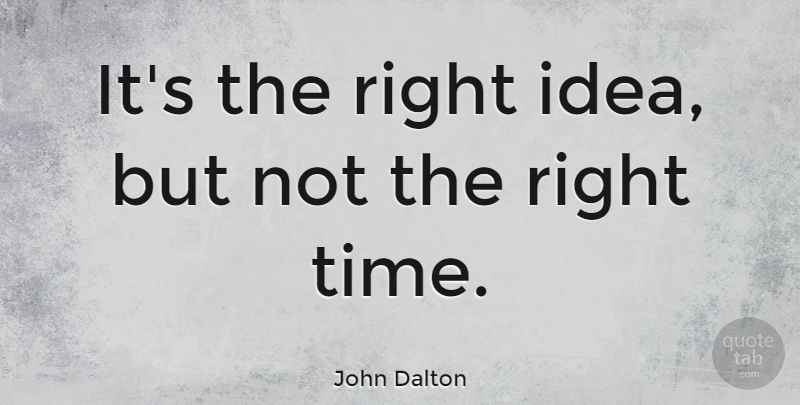 John Dalton Quote About British Scientist: Its The Right Idea But...