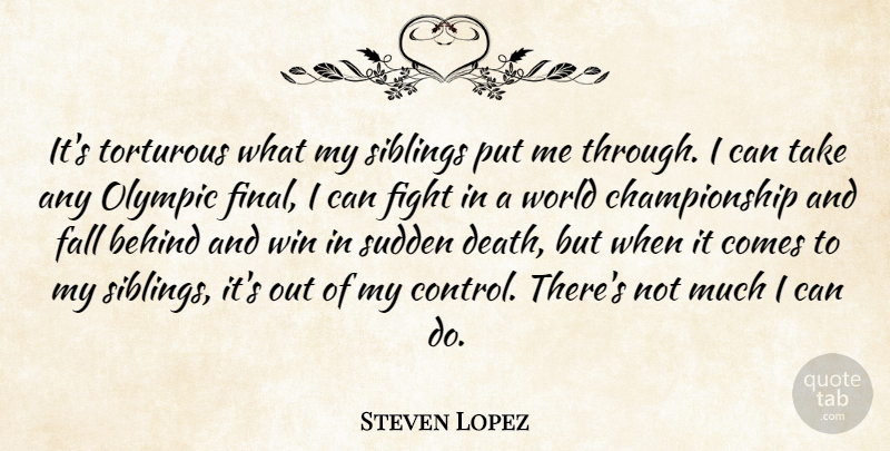 Steven Lopez Quote About Sibling, Fall, Fighting: Its Torturous What My Siblings...