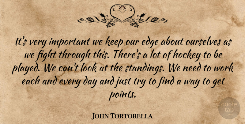 John Tortorella Quote About Edge, Fight, Hockey, Ourselves, Work: Its Very Important We Keep...
