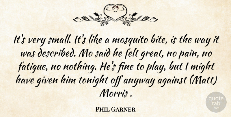 Phil Garner Quote About Against, Anyway, Felt, Fine, Given: Its Very Small Its Like...