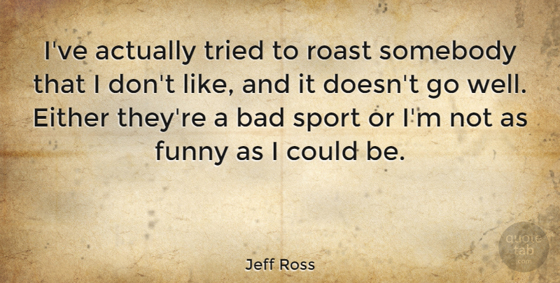 Jeff Ross Quote About Sports, Bad Grades, Wells: Ive Actually Tried To Roast...
