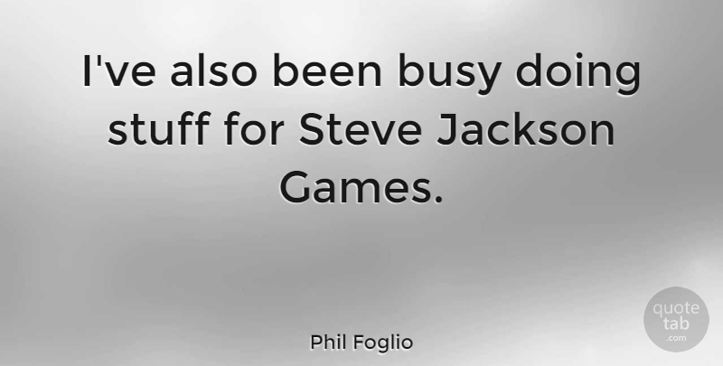 Phil Foglio Quote About Games, Stuff, Busy: Ive Also Been Busy Doing...
