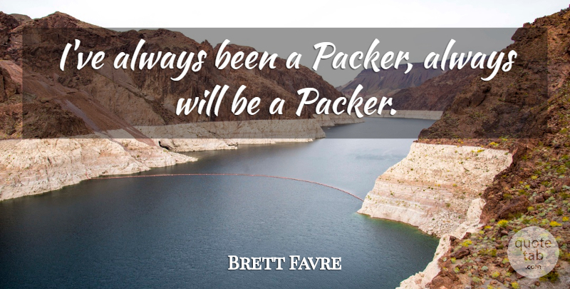 Brett Favre Quote About Football, Inspiration, Packers: Ive Always Been A Packer...