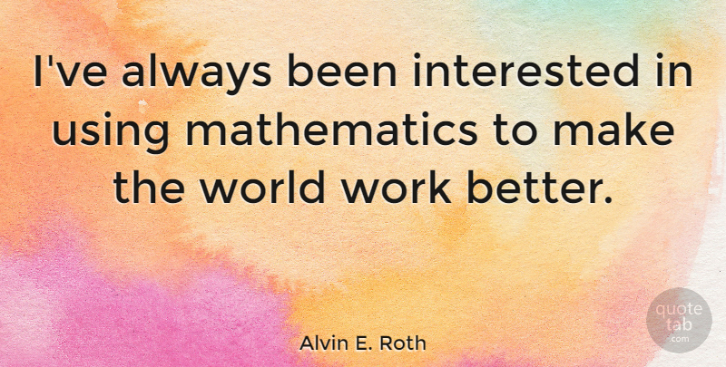 Alvin E. Roth Quote About Mathematics, Work: Ive Always Been Interested In...