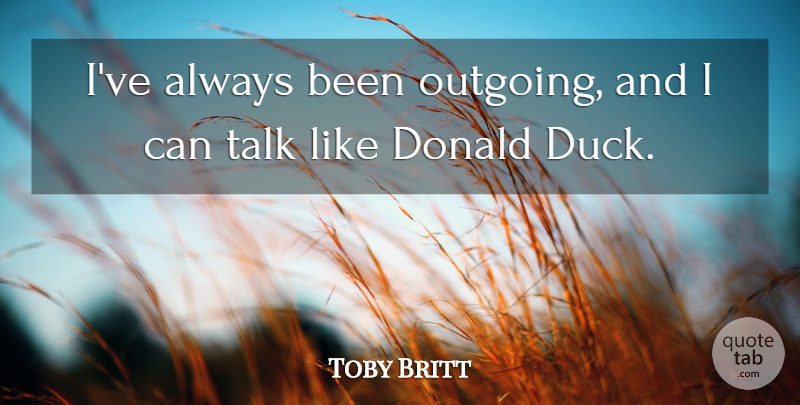 Toby Britt Quote About Donald, Talk: Ive Always Been Outgoing And...