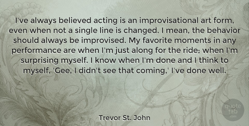 Trevor St. John Quote About Along, Art, Believed, Favorite, Line: Ive Always Believed Acting Is...