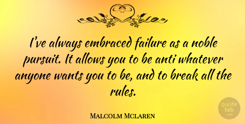 Malcolm Mclaren Quote About Want, Noble, Break: Ive Always Embraced Failure As...