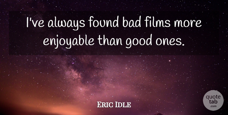 Eric Idle Quote About Film, Found, Enjoyable: Ive Always Found Bad Films...