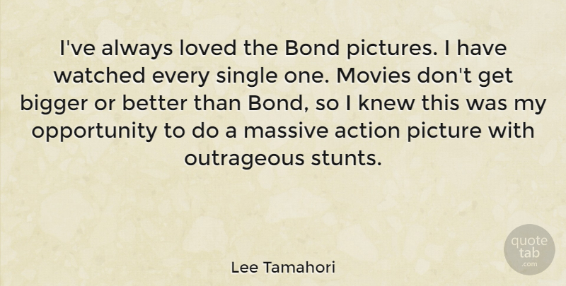 Lee Tamahori Quote About Bigger, Bond, Knew, Massive, Movies: Ive Always Loved The Bond...