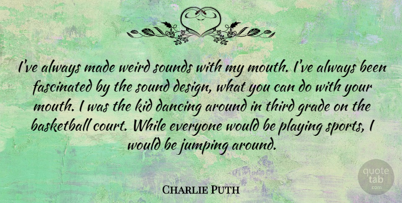 Charlie Puth Quote About Dancing, Design, Fascinated, Grade, Jumping: Ive Always Made Weird Sounds...