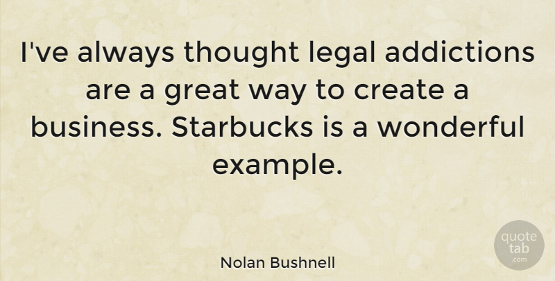 Nolan Bushnell Quote About Addiction, Way, Example: Ive Always Thought Legal Addictions...
