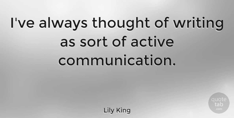 Lily King Quote About Communication, Writing, Active: Ive Always Thought Of Writing...