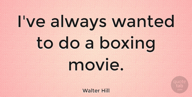 Walter Hill Quote About Boxing, Wanted: Ive Always Wanted To Do...