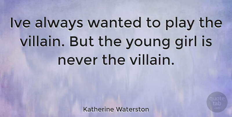 Katherine Waterston Quote About Girl, Play, Villain: Ive Always Wanted To Play...