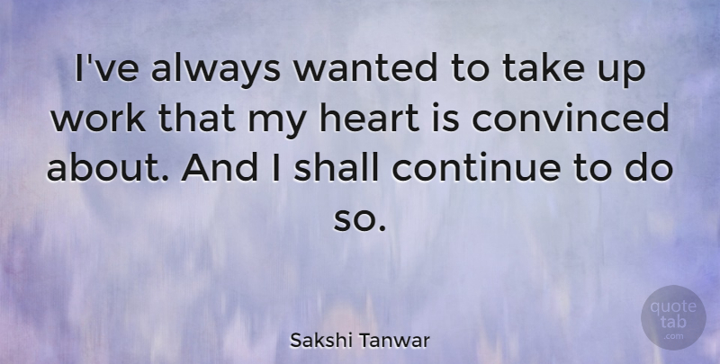 Sakshi Tanwar Quote About Convinced, Shall, Work: Ive Always Wanted To Take...