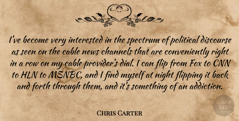 Chris Carter Quote About Cable, Channels, Cnn, Discourse, Flip: Ive Become Very Interested In...