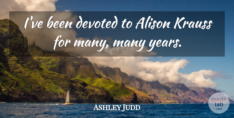 Ashley Judd Quote About Years, Devoted: Ive Been Devoted To Alison...