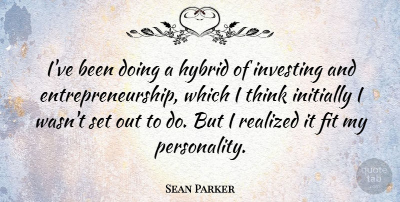 Sean Parker Quote About Thinking, Personality, Investing: Ive Been Doing A Hybrid...