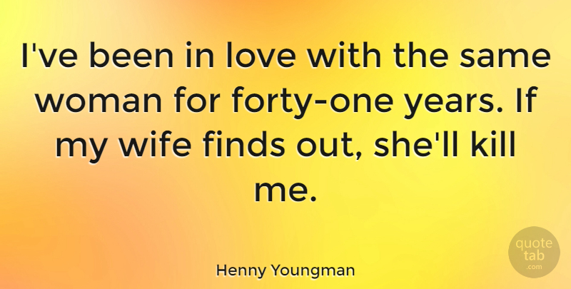 Henny Youngman Quote About Love, Funny, Anniversary: Ive Been In Love With...