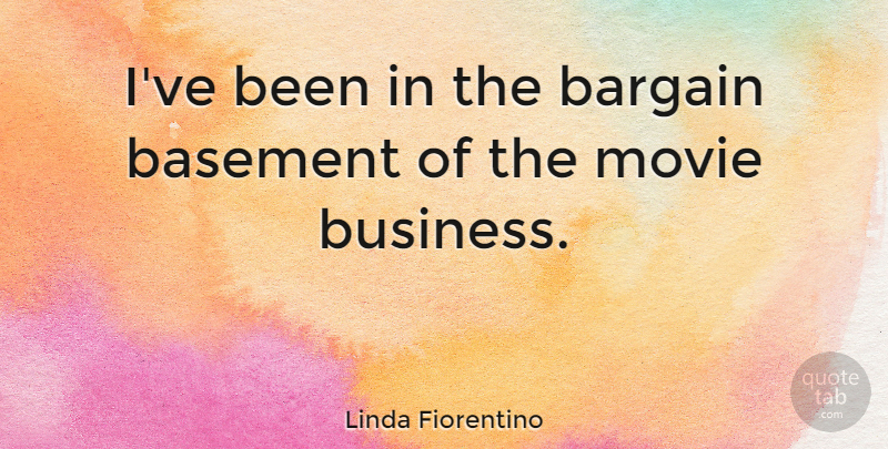 Linda Fiorentino Quote About Basements, Bargains, Movie Business: Ive Been In The Bargain...