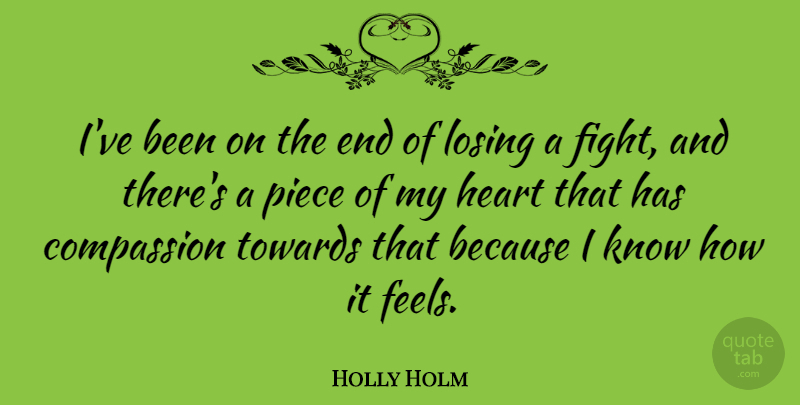 Holly Holm Quote About Losing, Piece, Towards: Ive Been On The End...