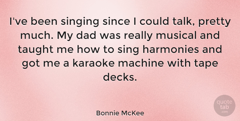 Bonnie McKee Quote About Dad, Harmonies, Karaoke, Machine, Musical: Ive Been Singing Since I...