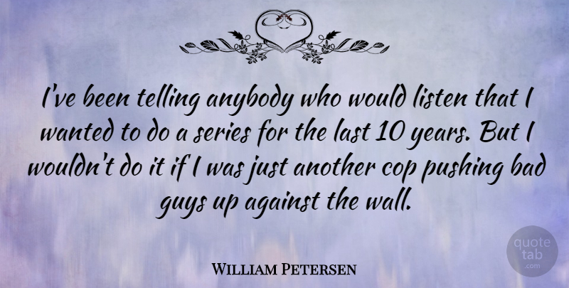 William Petersen Quote About Wall, Years, Guy: Ive Been Telling Anybody Who...