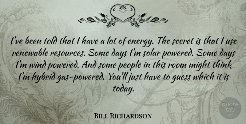 Bill Richardson Quote About Thinking, Wind, People: Ive Been Told That I...