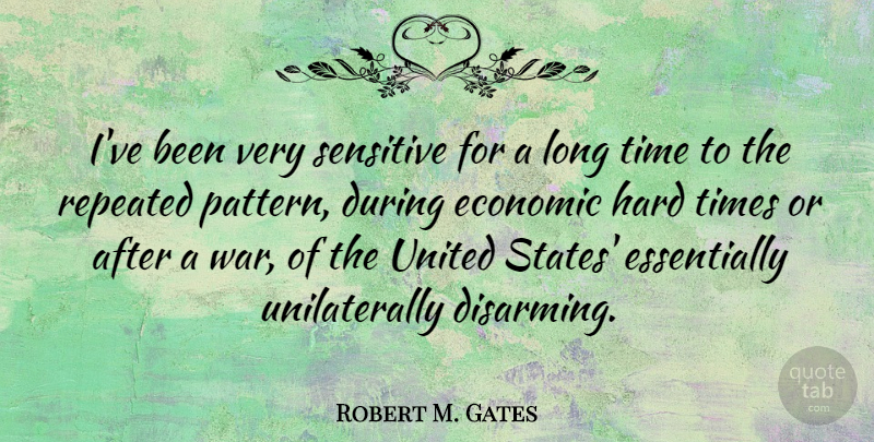 Robert M. Gates Quote About War, Hard Times, Long: Ive Been Very Sensitive For...