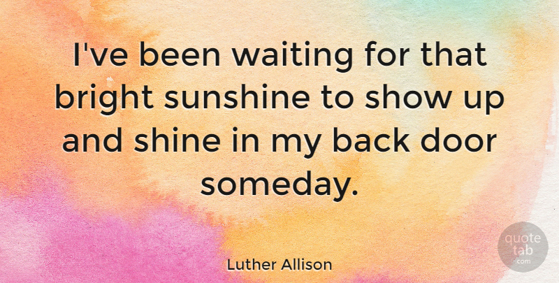 Luther Allison Quote About Sunshine, Doors, Shining: Ive Been Waiting For That...