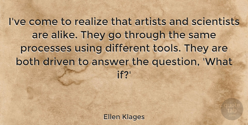 Ellen Klages Quote About Answer, Both, Driven, Processes, Realize: Ive Come To Realize That...