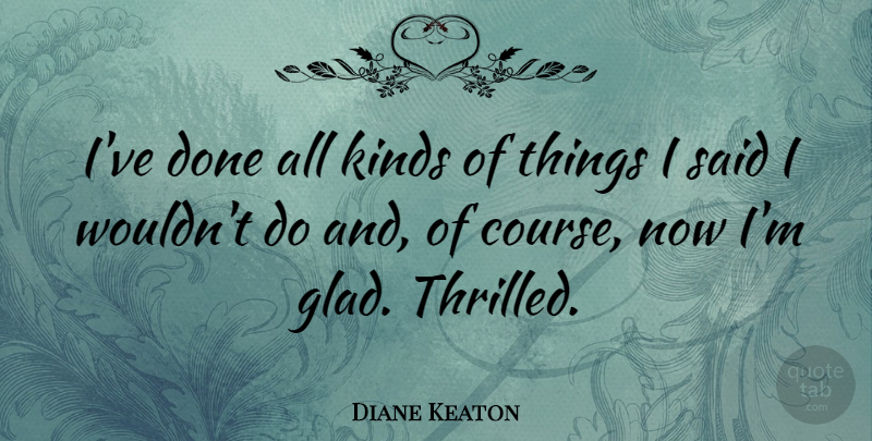 Diane Keaton Quote About Done, Kind, Said: Ive Done All Kinds Of...