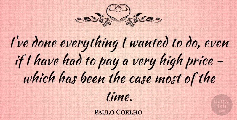 Paulo Coelho Quote About Pay, Done, Cases: Ive Done Everything I Wanted...