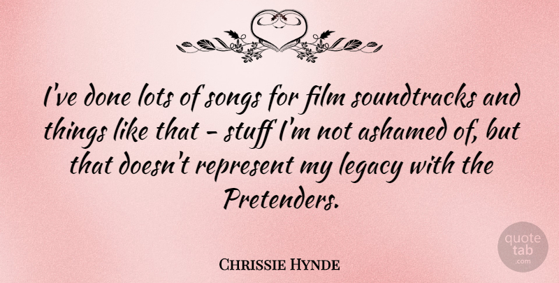 Chrissie Hynde Quote About American Musician, Lots, Songs, Stuff: Ive Done Lots Of Songs...