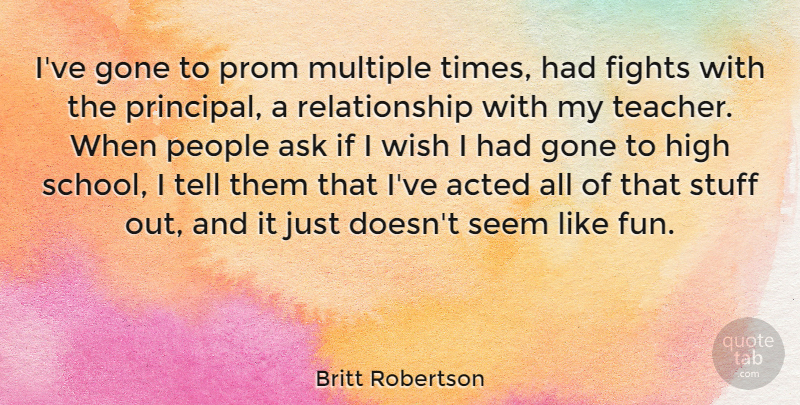 Britt Robertson Quote About Acted, Ask, Fights, Gone, High: Ive Gone To Prom Multiple...