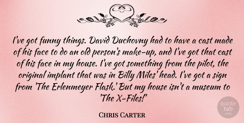 Chris Carter Quote About Billy, Cast, David, Funny, House: Ive Got Funny Things David...