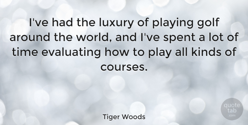Tiger Woods Quote About Golf, Play, Luxury: Ive Had The Luxury Of...