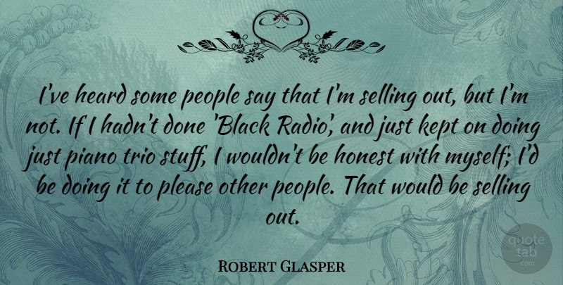 Robert Glasper Quote About Heard, Honest, Kept, People, Piano: Ive Heard Some People Say...