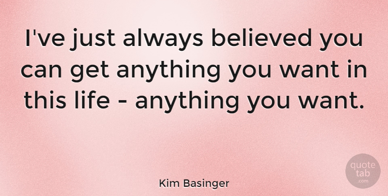 Kim Basinger Quote About Life: Ive Just Always Believed You...