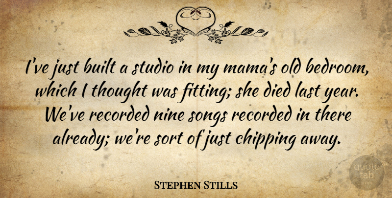 Stephen Stills Quote About American Musician, Built, Chipping, Died, Nine: Ive Just Built A Studio...