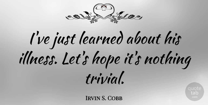 Irvin S Cobb Ive Just Learned About His Illness Lets Hope Its