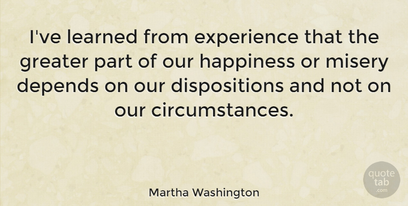 Martha Washington Quote About American Firstlady, Depends, Experience, Greater, Happiness: Ive Learned From Experience That...