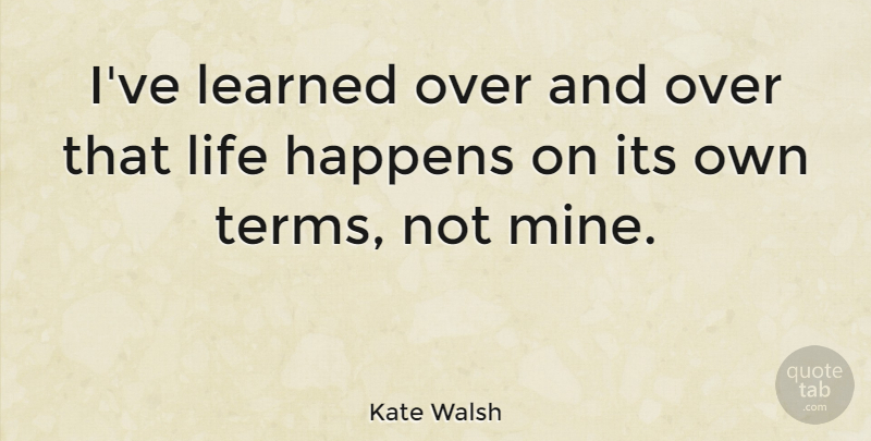 Kate Walsh Quote About Ive Learned, Life Happens, Term: Ive Learned Over And Over...