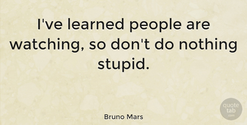 Bruno Mars Quote About Stupid, People, Ive Learned: Ive Learned People Are Watching...