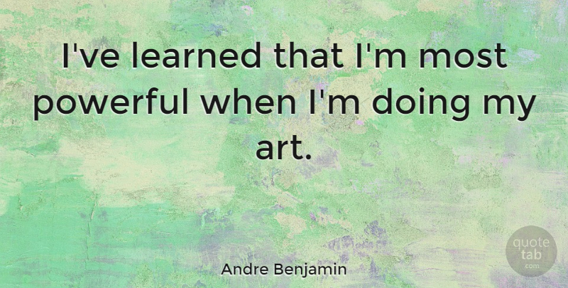Andre Benjamin Quote About Art, Powerful, Ive Learned: Ive Learned That Im Most...