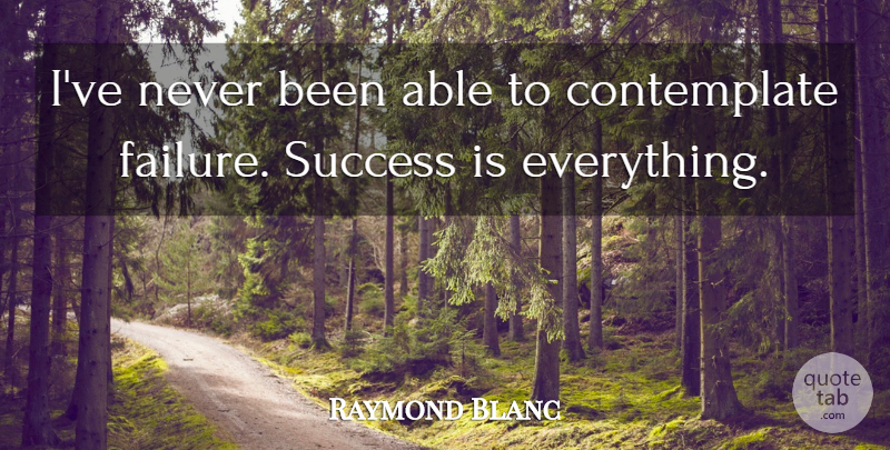 Raymond Blanc Quote About Failure, Able, Success Failure: Ive Never Been Able To...