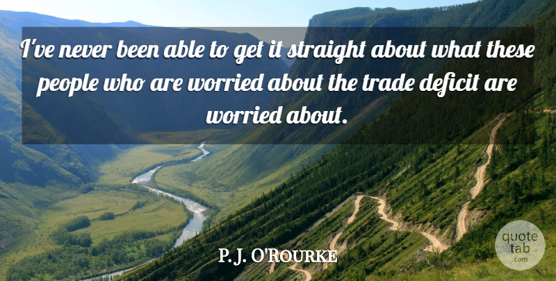 P. J. O'Rourke Quote About People, Worried: Ive Never Been Able To...