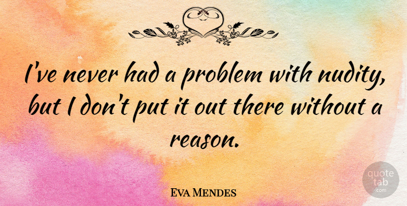 Eva Mendes Quote About Problem, Nudity, Reason: Ive Never Had A Problem...